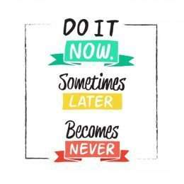 Do it now sometimes later be comes never 3-3004